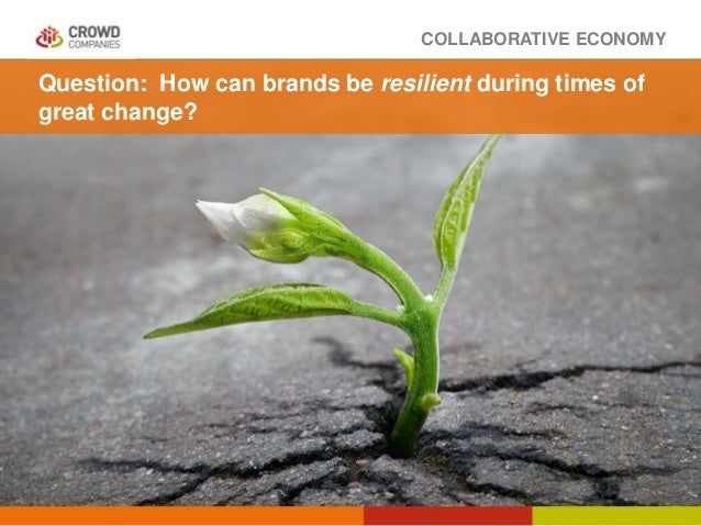 COLLABORATIVE ECONOMY Question: How can brands be resilient during times of great change?