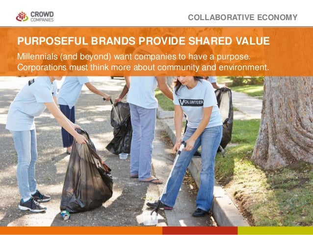 COLLABORATIVE ECONOMY PURPOSEFUL BRANDS PROVIDE SHARED VALUE Millennials (and beyond) want companies to have a purpose. Co...