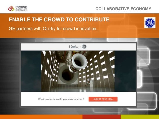 COLLABORATIVE ECONOMY ENABLE THE CROWD TO CONTRIBUTE GE partners with Quirky for crowd innovation.