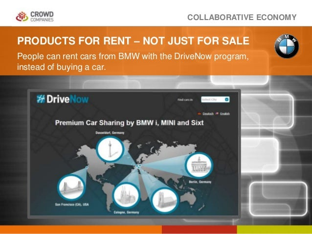 COLLABORATIVE ECONOMY PRODUCTS FOR RENT – NOT JUST FOR SALE People can rent cars from BMW with the DriveNow program, inste...
