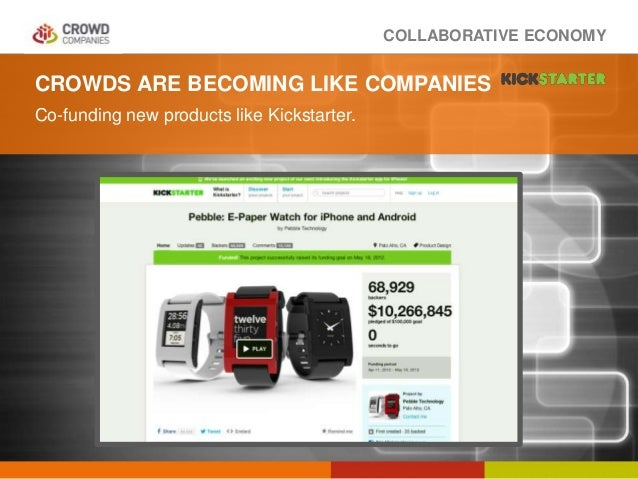 COLLABORATIVE ECONOMY CROWDS ARE BECOMING LIKE COMPANIES Co-funding new products like Kickstarter.