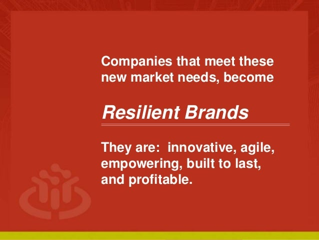 COLLABORATIVE ECONOMY Companies that meet these new market needs, become Resilient Brands They are: innovative, agile, emp...