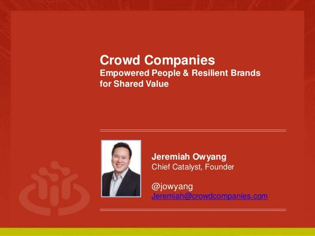 COLLABORATIVE ECONOMY Crowd Companies Empowered People & Resilient Brands for Shared Value Jeremiah Owyang Chief Catalyst,...