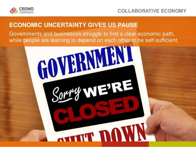 COLLABORATIVE ECONOMY ECONOMIC UNCERTAINTY GIVES US PAUSE Governments and businesses struggle to find a clear economic pat...
