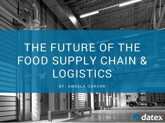 THE FUTURE OF THE FOOD SUPPLY CHAIN & LOGISTICS B Y : A N G E L A C A R V E R