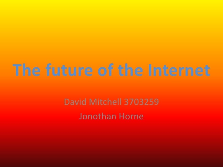 The future of the Internet       David Mitchell 3703259          Jonothan Horne