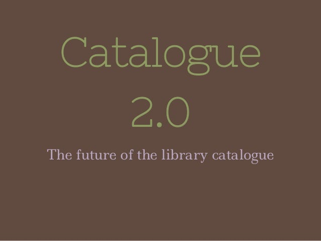 Catalogue 2.0 The future of the library catalogue