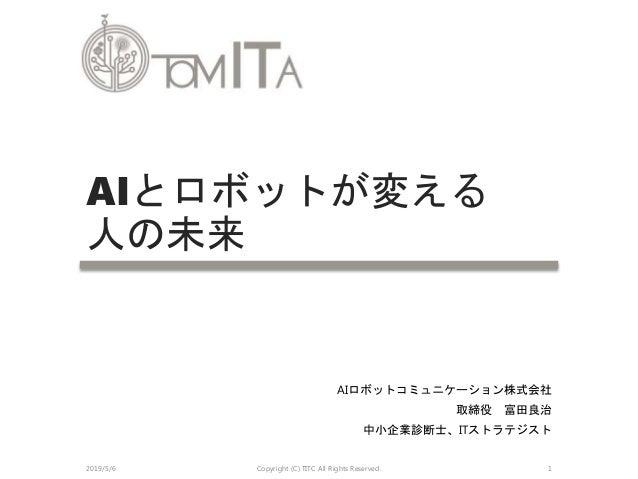 AIロボットコミュニケーション株式会社 取締役 富田良治 中小企業診断士、ITストラテジスト AIとロボットが変える 人の未来 2019/5/6 Copyright (C) TITC All Rights Reserved. 1