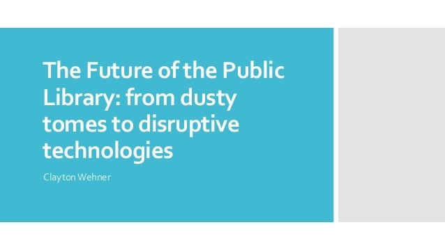 The Future of the Public Library: from dusty tomes to disruptive technologies ClaytonWehner