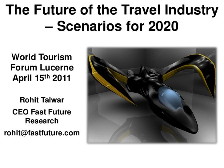 The Future of the Travel Industry     – Scenarios for 2020 World Tourism Forum Lucerne April 15th 2011    Rohit Talwar  CE...