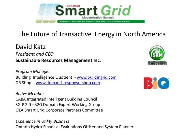 The Future of Transactive Energy in North America David Katz President and CEO Sustainable Resources Management Inc. Progr...