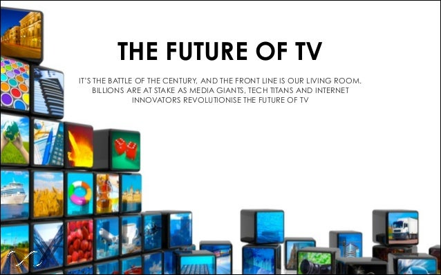 THE FUTURE OF TV IT'S THE BATTLE OF THE CENTURY, AND THE FRONT LINE IS OUR LIVING ROOM. BILLIONS ARE AT STAKE AS MEDIA GIA...