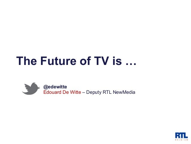 The Future of TV is …    @edewitte    Edouard De Witte – Deputy RTL NewMedia