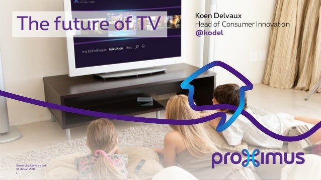 The future of TV 3 februari 2016 Sensitivity: Unrestricted 1 Koen Delvaux Head of Consumer Innovation @kodel