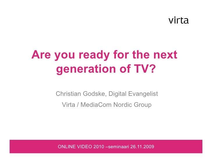Are you ready for the next     generation of TV?     Christian Godske, Digital Evangelist       Virta / MediaCom Nordic Gr...