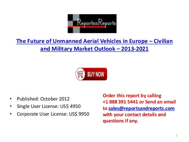 The Future of Unmanned Aerial Vehicles in Europe – Civilian and Military Market Outlook – 2013-2021 • Published: October 2...