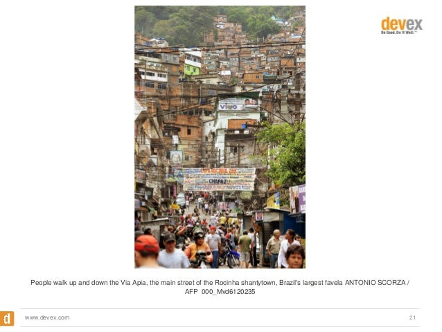 People walk up and down the Via Apia, the main street of the Rocinha shantytown, Brazil's largest favela ANTONIO SCORZA / ...