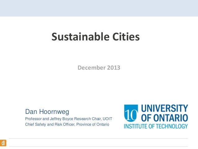 Sustainable Cities December 2013  Dan Hoornweg Professor and Jeffrey Boyce Research Chair, UOIT Chief Safety and Risk Offi...