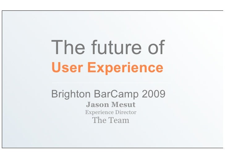 The future of User Experience Brighton BarCamp 2009       Jason Mesut       Experience Director         The Team