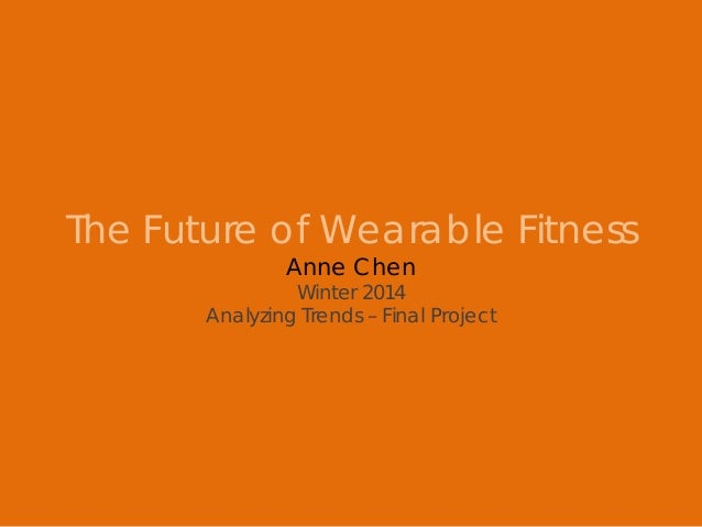 The Future of Wearable Fitness Anne Chen Winter 2014 Analyzing Trends – Final Project