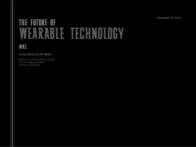 THE FUTURE OF  WEARABLE TECHNOLOGY NIKE Anvita Dasani & Jeff Valdez Parsons The New school for Design Course: Analyzing Tre...
