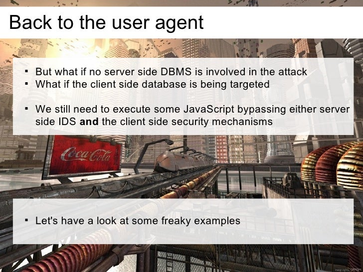 Back to the user agent         But what if no server side DBMS is involved in the attack        What if the client side ...