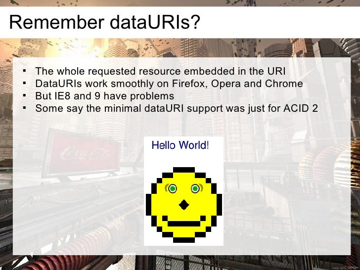 Remember dataURIs?         The whole requested resource embedded in the URI        DataURIs work smoothly on Firefox, Op...