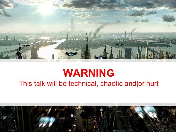 WARNING This talk will be technical, chaotic and|or hurt