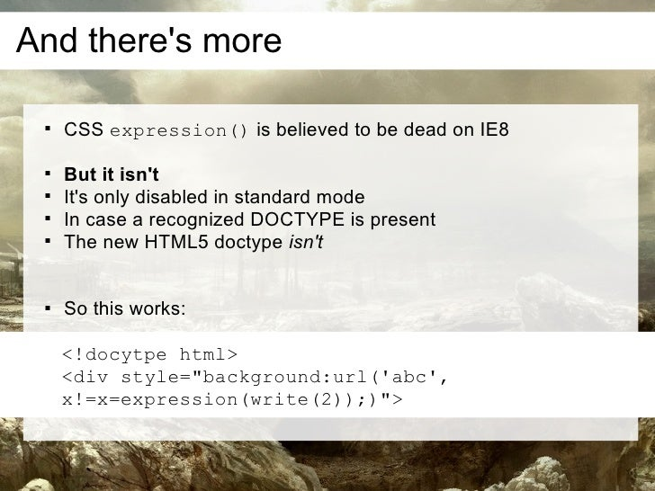 And there's more         CSS expression() is believed to be dead on IE8         But it isn't        It's only disabled ...