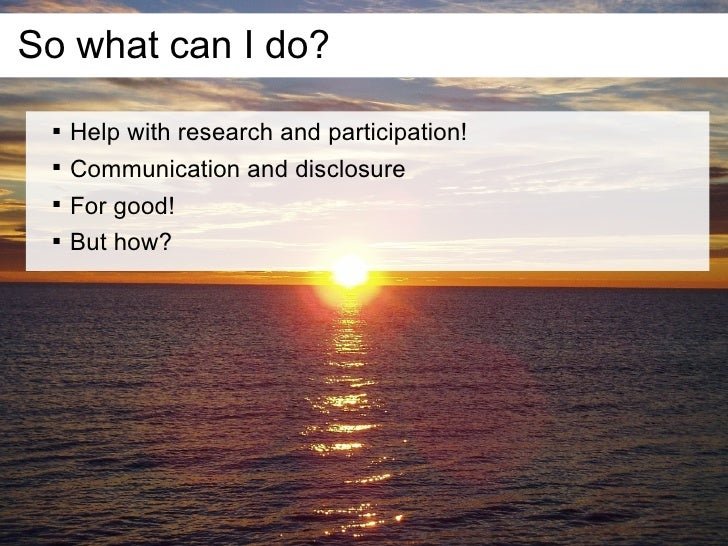 So what can I do?        Help with research and participation!        Communication and disclosure        For good!   ...