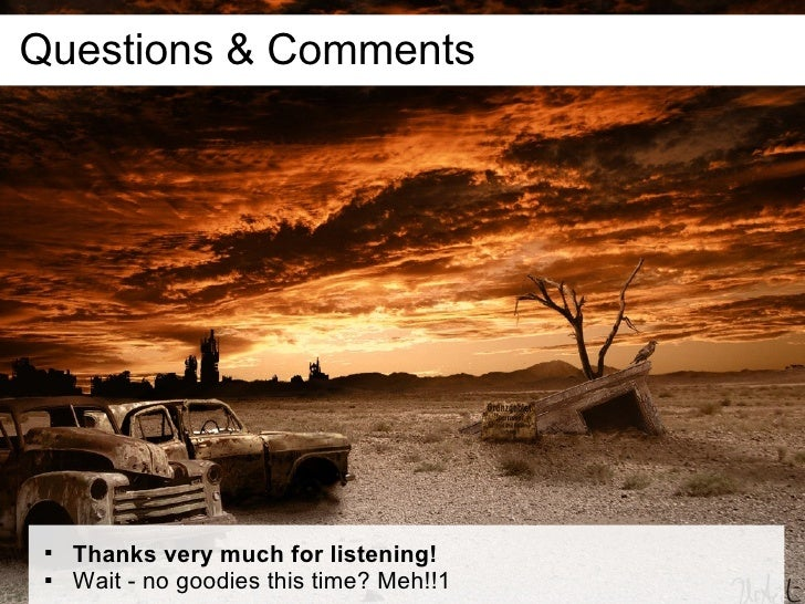 Questions & Comments            Thanks very much for listening!        Wait - no goodies this time? Meh!!1