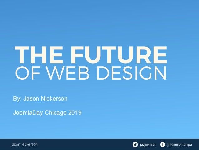 THE FUTURE OF WEB DESIGN By: Jason Nickerson JoomlaDay Chicago 2019 jayjoomler jnickersontampaJason Nickerson