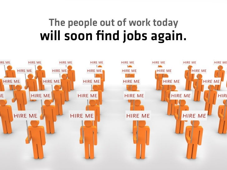 The people out of work today will soon find jobs again.