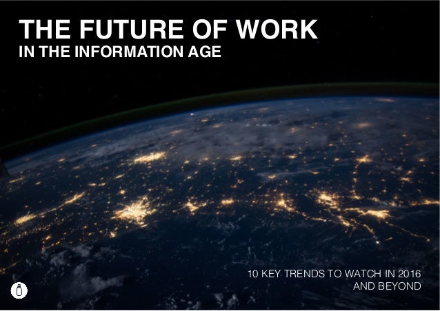 THE FUTURE OF WORK IN THE INFORMATION AGE 10 KEY TRENDS TO WATCH IN 2016 AND BEYOND