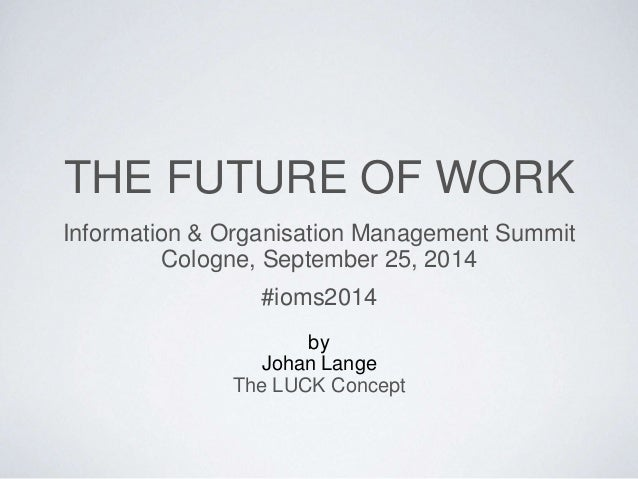 THE FUTURE OF WORK  Information & Organisation Management Summit  Cologne, September 25, 2014  #ioms2014  by  Johan Lange ...