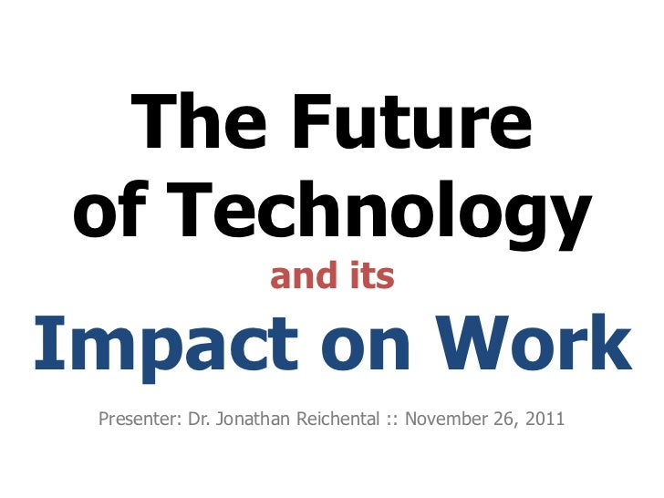 The Futureof Technology                     and itsImpact on Work Presenter: Dr. Jonathan Reichental :: November 26, 2011