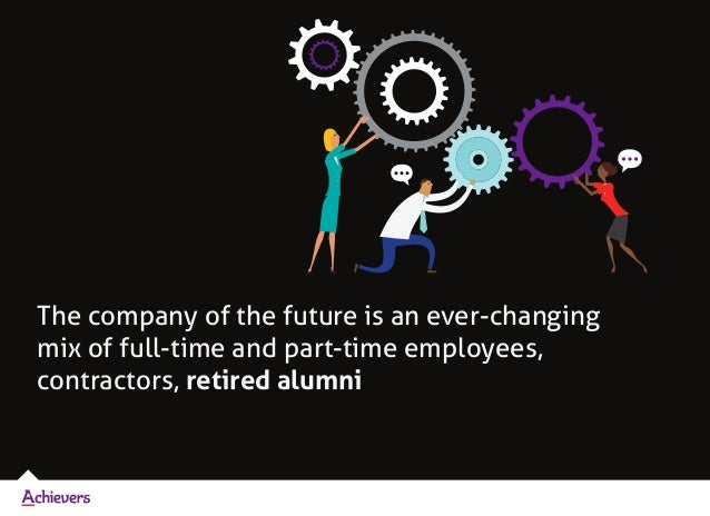 The company of the future is an ever-changing mix of full-time and part-time employees, contractors, retired alumni