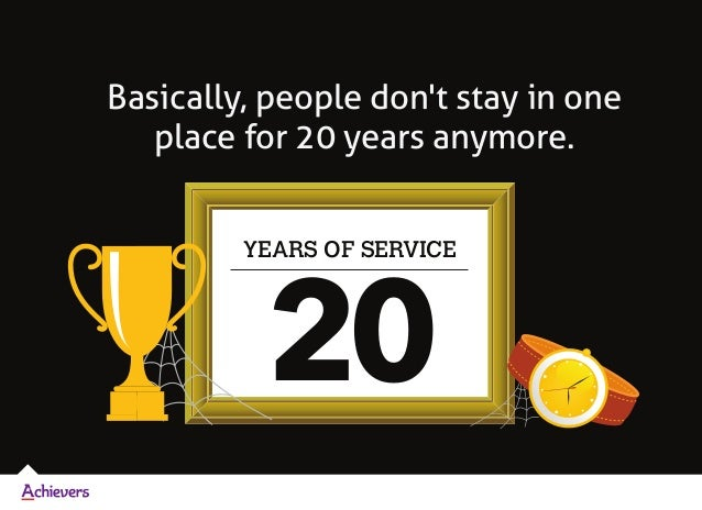 Basically, people don't stay in one place for 20 years anymore. YEARS OF SERVICE 20