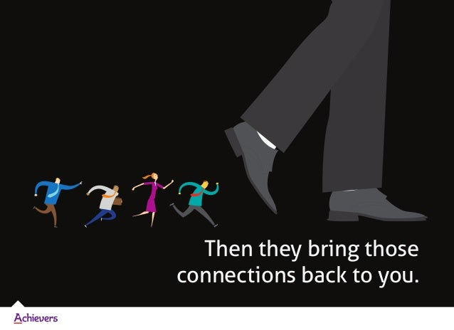 Then they bring those connections back to you.