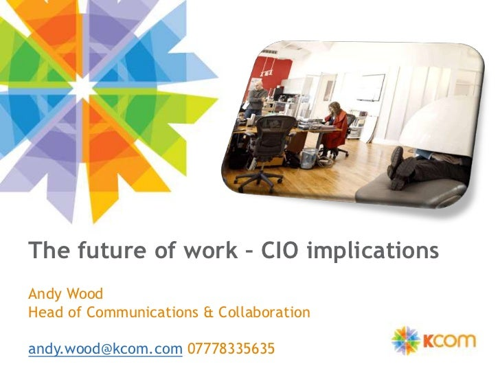 The future of work – CIO implications<br />Andy Wood <br />Head of Communications & Collaboration<br />andy.wood@kcom.com ...