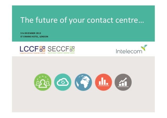 The future of your contact centre… 5TH DECEMBER 2013 ST ERMINS HOTEL, LONDON