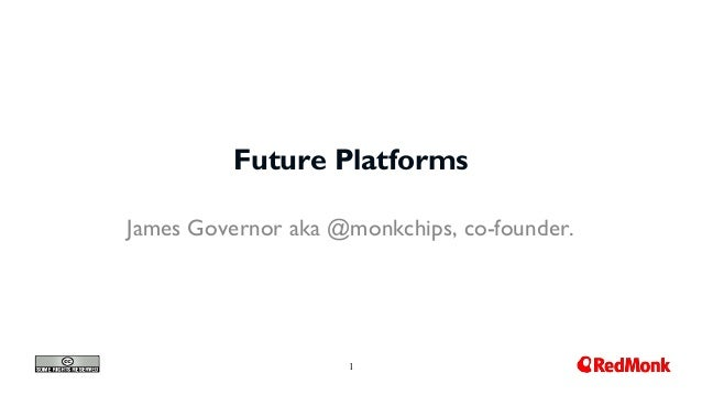 1 Future Platforms James Governor aka @monkchips, co-founder.