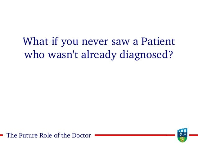2323The Future Role of the Doctor What if you never saw a Patient who wasn't already diagnosed?