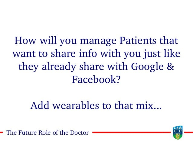 2828The Future Role of the Doctor How will you manage Patients that want to share info with you just like they already sha...