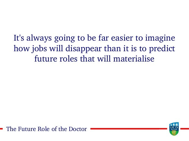44The Future Role of the Doctor It's always going to be far easier to imagine how jobs will disappear than it is to predic...