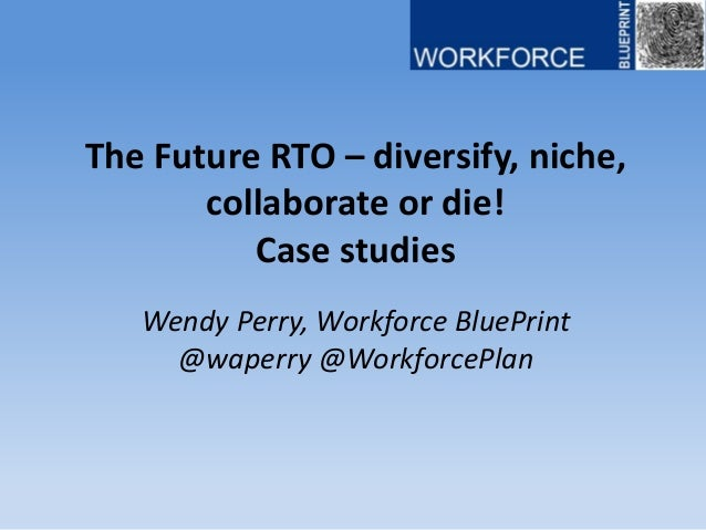 The Future RTO – diversify, niche, collaborate or die! Case studies Wendy Perry, Workforce BluePrint @waperry @WorkforcePl...