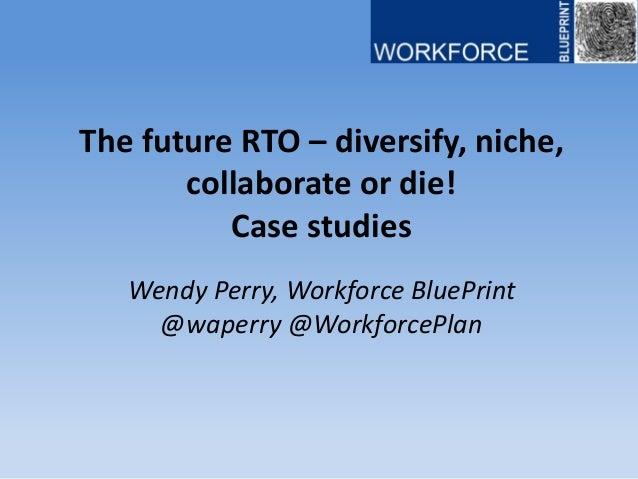 The future RTO – diversify, niche, collaborate or die! Case studies Wendy Perry, Workforce BluePrint @waperry @WorkforcePl...