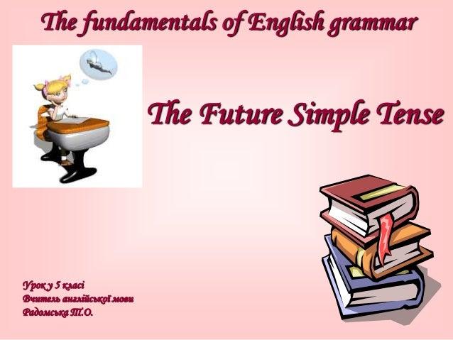 The fundamentals of English grammar The Future Simple Tense Урок у 5 класі Вчитель англійської мови Радомська Т.О.
