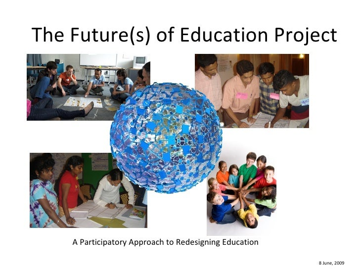 The Future(s) of Education Project A Participatory Approach to Redesigning Education 8 June, 2009